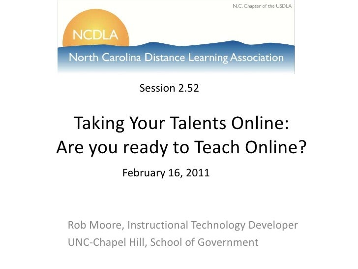 Session 2.52<br />Taking Your Talents Online:Are you ready to Teach Online?<br />February 16, 2011<br />Rob Moore, Instruc...