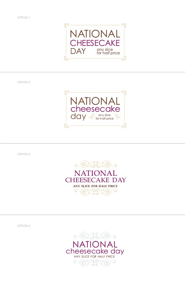 OPTION 1 OPTION 2 OPTION 3 OPTION 4 ONAL NATIONAL ONAL ECAKE any slice for half price NATIONAL cheesecake day any slice fo...
