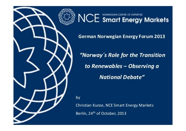 "German Norwegian Energy Forum 2013  ""Norway´s Role for the Transition  to Renewables – Observing a  National Debate"" by  C..."