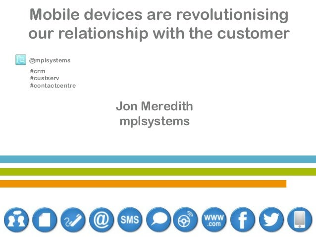 Mobile devices are revolutionising our relationship with the customer @mplsystems #crm #custserv #contactcentre  Jon Mered...