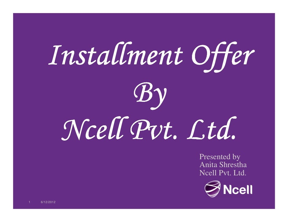 Installment Offer              By        Ncell Pvt. Ltd.                   Presented by                   Anita Shrestha  ...