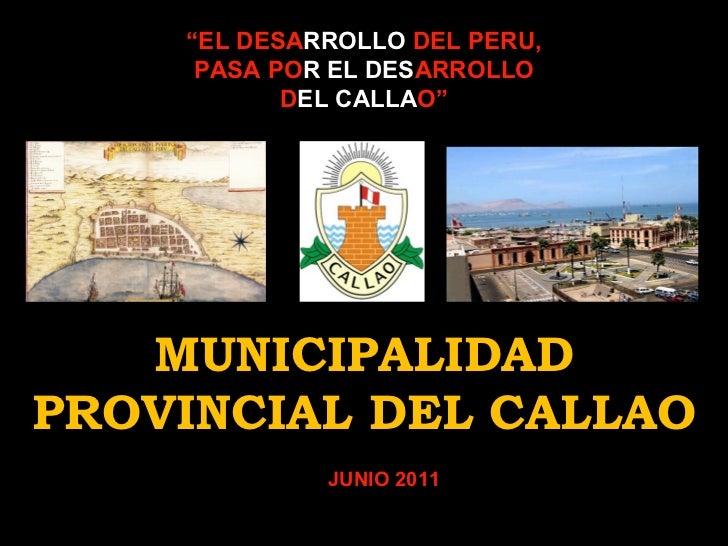 """"""" EL DESA RROLLO  DEL PERU, PASA PO R   EL   DES ARROLLO D EL   CALLA O"""" MUNICIPALIDAD PROVINCIAL DEL CALLAO JUNIO 2011"""