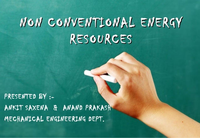 NON CONVENTIONAL ENERGYNON CONVENTIONAL ENERGY RESOURCESRESOURCES PRESENTED BY :- ANKIT SAXENA & ANAND PRAKASH MECHANICAL ...