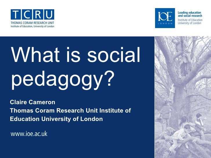 What is social pedagogy?  Claire Cameron Thomas Coram Research Unit Institute of Education University of London