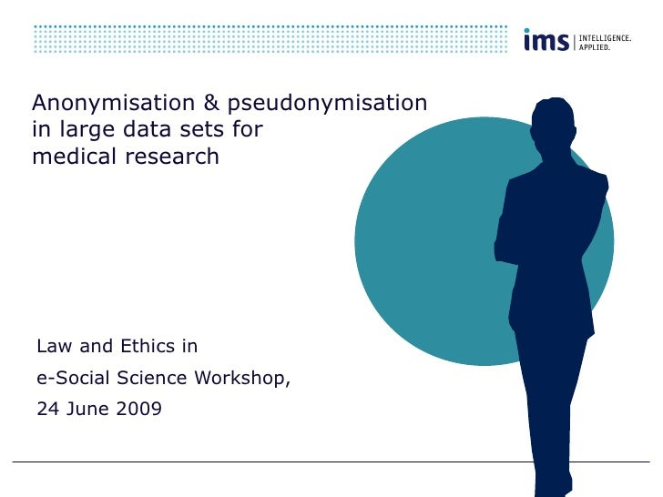 Anonymisation & pseudonymisation  in large data sets for  medical research   Law and Ethics in  e-Social Science  Workshop...