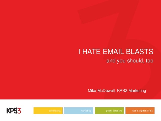 I HATE EMAIL BLASTS  and you should, too  Mike McDowell, KPS3 Marketing