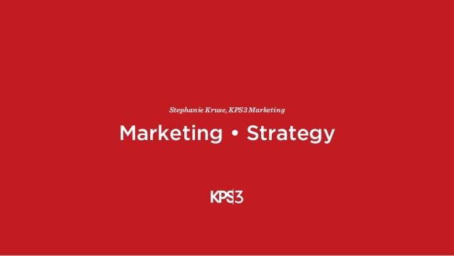 Marketing • Strategy Stephanie Kruse, KPS3 Marketing