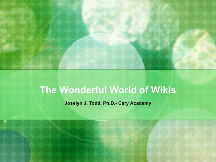 The Wonderful World of Wikis Joselyn J. Todd, Ph.D.- Cary Academy