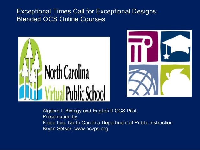 Exceptional Times Call for Exceptional Designs: Blended OCS Online Courses Algebra I, Biology and English II OCS Pilot Pre...