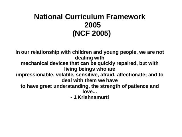 National Curriculum Framework 2005 (NCF 2005) In our relationship with children and young people, we are not dealing with ...