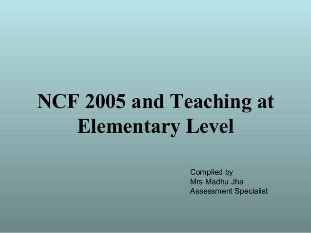 NCF 2005 and Teaching at Elementary Level Complied by Mrs Madhu Jha Assessment Specialist