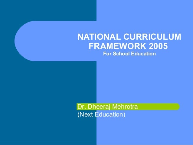 NATIONAL CURRICULUM FRAMEWORK 2005 For School Education  Dr. Dheeraj Mehrotra (Next Education)