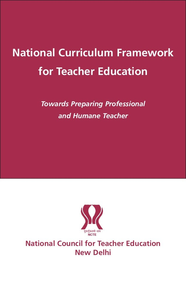 National Curriculum Framework for Teacher Education Towards Preparing Professional and Humane Teacher National Council for...