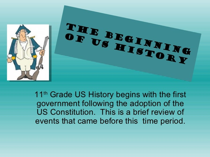 The Beginning of US History 11 th  Grade US History begins with the first government following the adoption of the US Cons...