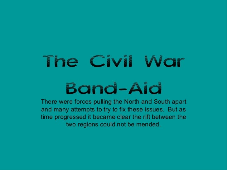 The Civil War Band-Aid There were forces pulling the North and South apart and many attempts to try to fix these issues.  ...