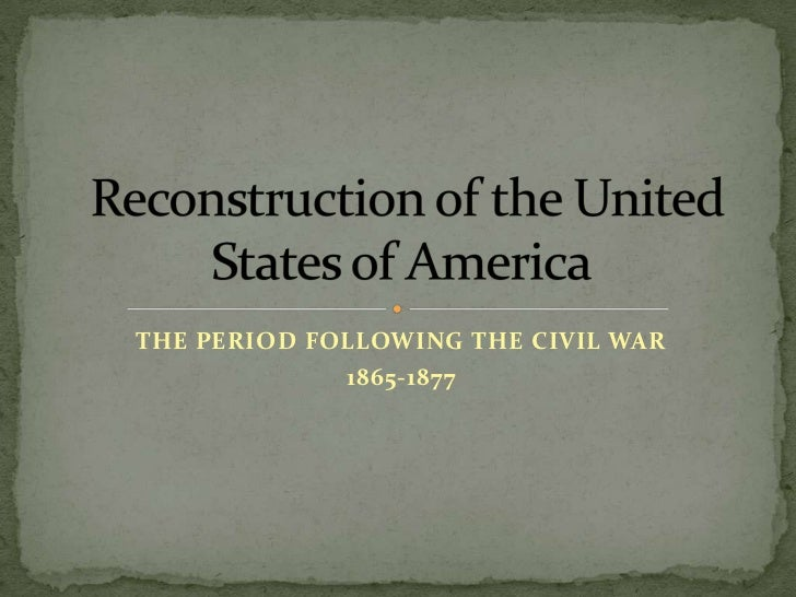 THE PERIOD FOLLOWING THE CIVIL WAR<br />1865-1877<br />Reconstruction of the United States of America<br />