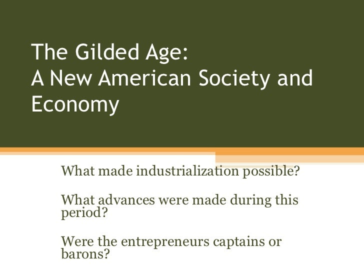 The Gilded Age:  A New American Society and Economy What made industrialization possible? What advances were made during t...