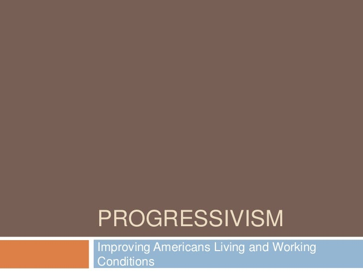 Progressivism<br />Improving Americans Living and Working Conditions <br />