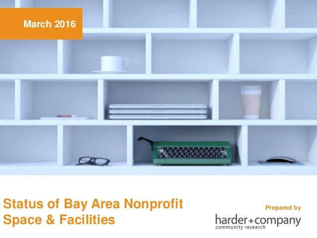 March 2016 Status of Bay Area Nonprofit Space & Facilities Prepared by