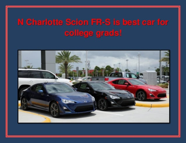 N Charlotte Scion FR-S is best car for college grads!