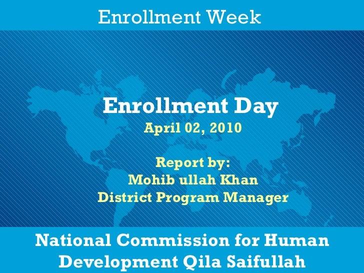 National Commission for Human Development Qila Saifullah Enrollment Day   April 02, 2010 Report by: Mohib ullah Khan Distr...