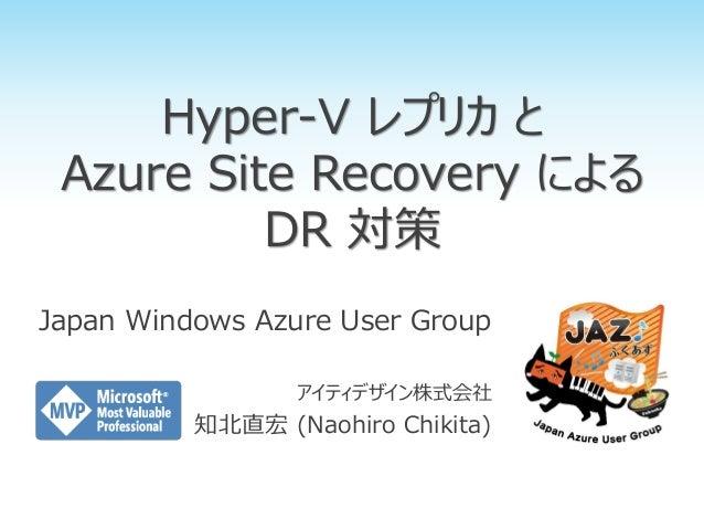 Hyper-V レプリカ と Azure Site Recovery による DR 対策 Japan Windows Azure User Group アイティデザイン株式会社 知北直宏 (Naohiro Chikita)