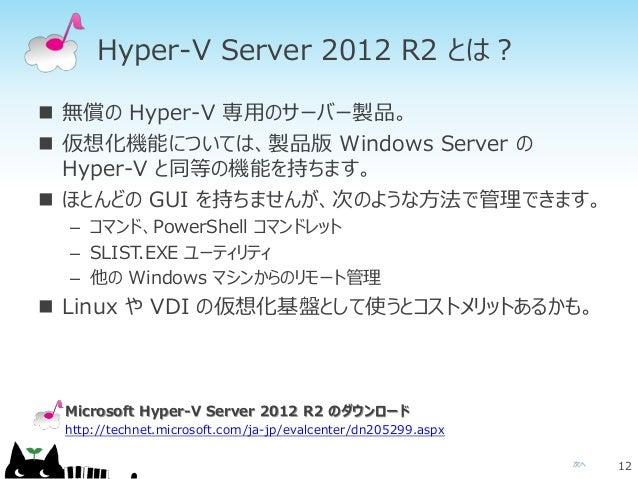 次へ Hyper-V Server 2012 R2 とは?  無償の Hyper-V 専用のサーバー製品。  仮想化機能については、製品版 Windows Server の Hyper-V と同等の機能を持ちます。  ほとんどの GUI ...