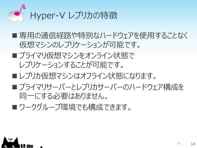 次へ Hyper-V レプリカの特徴  専用の通信経路や特別なハードウェアを使用することなく 仮想マシンのレプリケーションが可能です。  プライマリ仮想マシンをオンライン状態で レプリケーションすることが可能です。  レプリカ仮想マシンは...