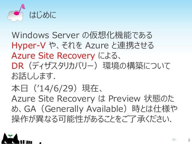 次へ はじめに Windows Server の仮想化機能である Hyper-V や、それを Azure と連携させる Azure Site Recovery による、 DR(ディザスタリカバリー)環境の構築について お話しします. 本日('1...