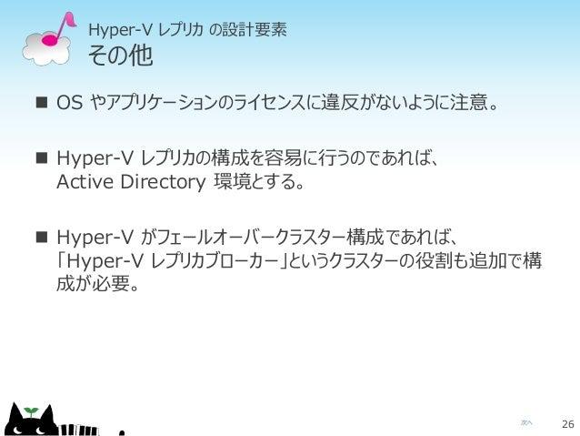次へ Hyper-V レプリカ の設計要素 その他  OS やアプリケーションのライセンスに違反がないように注意。  Hyper-V レプリカの構成を容易に行うのであれば、 Active Directory 環境とする。  Hyper-V...