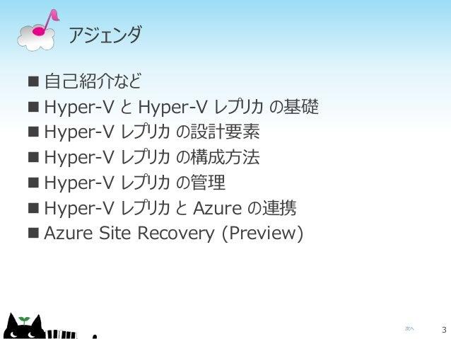 次へ アジェンダ  自己紹介など  Hyper-V と Hyper-V レプリカ の基礎  Hyper-V レプリカ の設計要素  Hyper-V レプリカ の構成方法  Hyper-V レプリカ の管理  Hyper-V レプリカ...