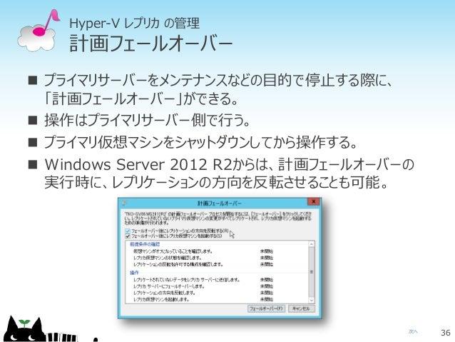 次へ Hyper-V レプリカ の管理 計画フェールオーバー  プライマリサーバーをメンテナンスなどの目的で停止する際に、 「計画フェールオーバー」ができる。  操作はプライマリサーバー側で行う。  プライマリ仮想マシンをシャットダウンし...