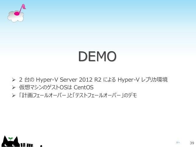 次へ DEMO 39  2 台の Hyper-V Server 2012 R2 による Hyper-V レプリカ環境  仮想マシンのゲストOSは CentOS  「計画フェールオーバー」と「テストフェールオーバー」のデモ