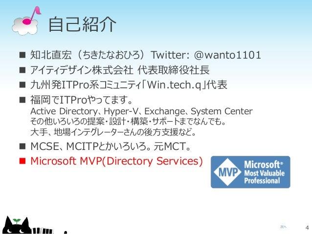 自己紹介  知北直宏(ちきたなおひろ)Twitter: @wanto1101  アイティデザイン株式会社 代表取締役社長  九州発ITPro系コミュニティ「Win.tech.q」代表  福岡でITProやってます。 Active Dir...