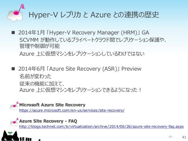 次へ Hyper-V レプリカ と Azure との連携の歴史  2014年1月 「Hyper-V Recovery Manager (HRM)」 GA SCVMM が動作しているプライベートクラウド間でレプリケーション保護や、 管理や制御が...