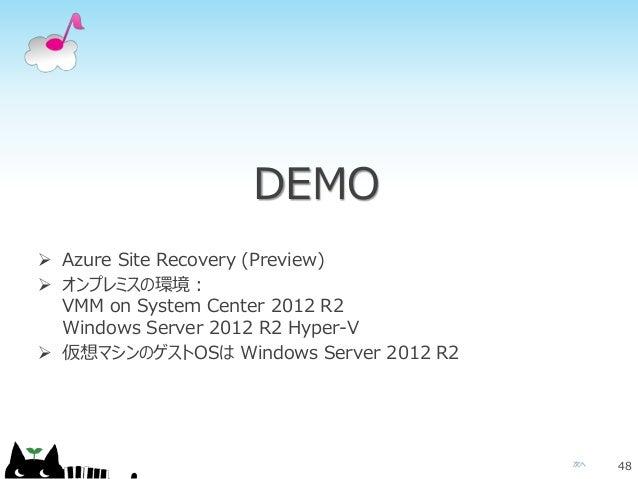 次へ DEMO 48  Azure Site Recovery (Preview)  オンプレミスの環境: VMM on System Center 2012 R2 Windows Server 2012 R2 Hyper-V  仮想マシ...