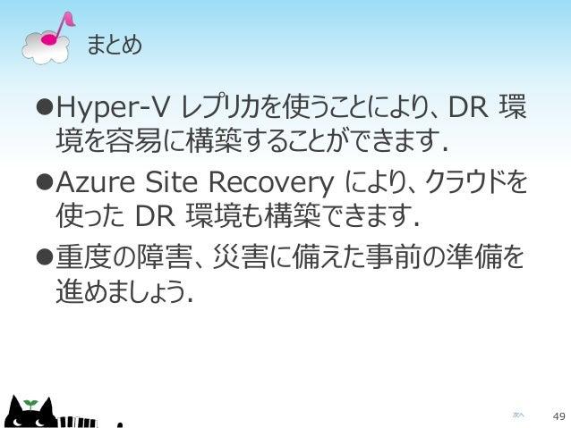 次へ まとめ Hyper-V レプリカを使うことにより、DR 環 境を容易に構築することができます. Azure Site Recovery により、クラウドを 使った DR 環境も構築できます. 重度の障害、災害に備えた事前の準備を 進...