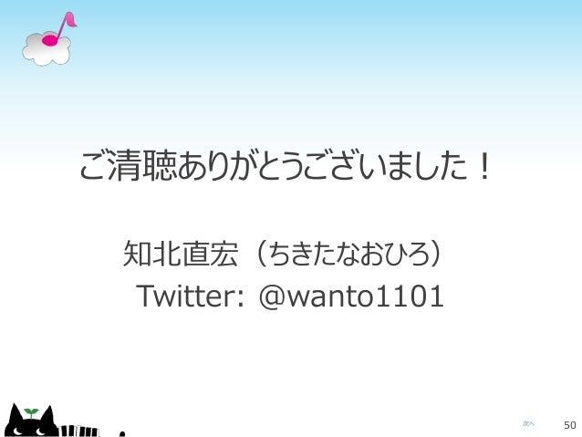 次へ ご清聴ありがとうございました! 知北直宏(ちきたなおひろ) Twitter: @wanto1101 50