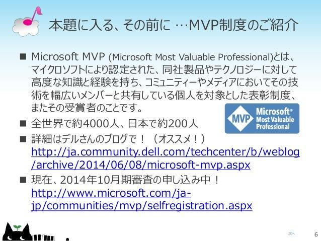 次へ 本題に入る、その前に  Microsoft MVP (Microsoft Most Valuable Professional)とは、 マイクロソフトにより認定された、同社製品やテクノロジーに対して 高度な知識と経験を持ち、コミュニティ...