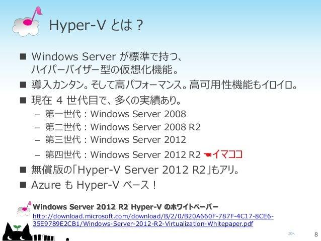 次へ Hyper-V とは?  Windows Server が標準で持つ、 ハイパーバイザー型の仮想化機能。  導入カンタン。そして高パフォーマンス。高可用性機能もイロイロ。  現在 4 世代目で、多くの実績あり。 – 第一世代:Win...