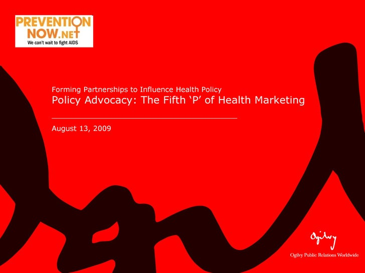 Forming Partnerships to Influence Health Policy  Policy Advocacy: The Fifth 'P' of Health Marketing August 13, 2009