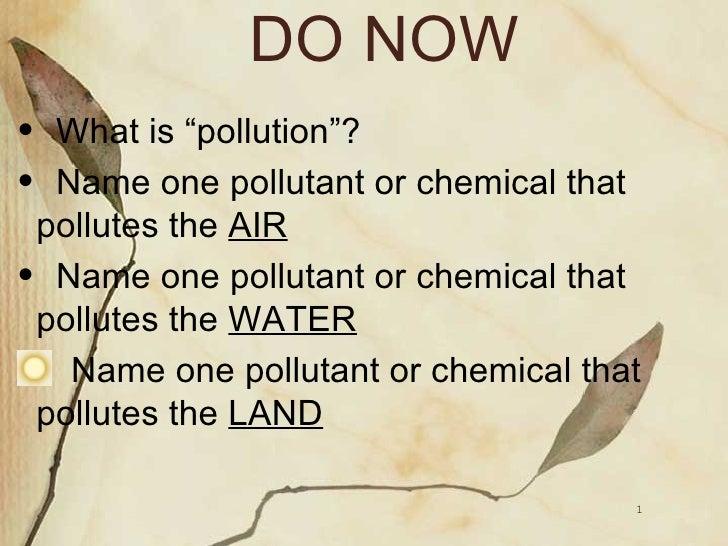 "DO NOW <ul><li>What is ""pollution""? </li></ul><ul><li>Name one pollutant or chemical that pollutes the  AIR </li></ul><ul>..."