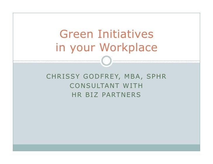 Green Initiatives    in your Workplace  C H R I SS Y G O D F R E Y, M B A , S P H R          C O N S U LTA N T W I T H    ...