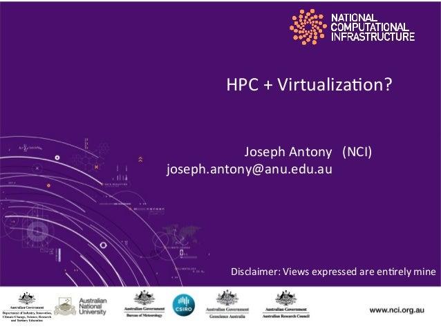 HPC  +  Virtualiza.on? Joseph  Antony   (NCI)   joseph.antony@anu.edu.au                Disclaimer:  ...