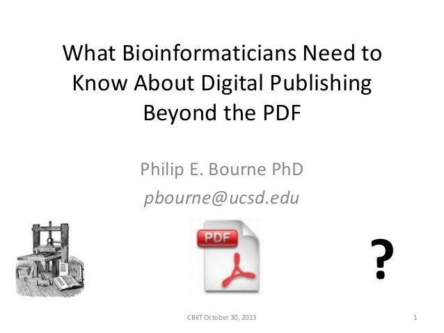 What Bioinformaticians Need to Know About Digital Publishing Beyond the PDF Philip E. Bourne PhD pbourne@ucsd.edu  ? CBIIT...