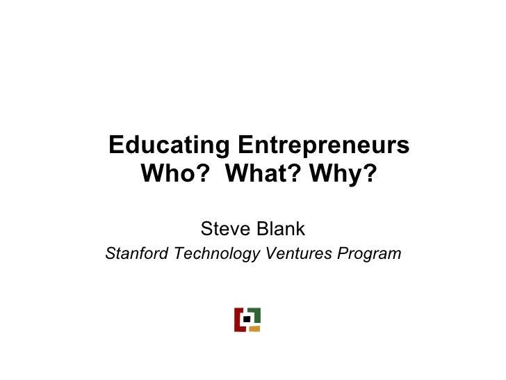 Educating Entrepreneurs Who?  What? Why? Steve Blank Stanford Technology Ventures Program