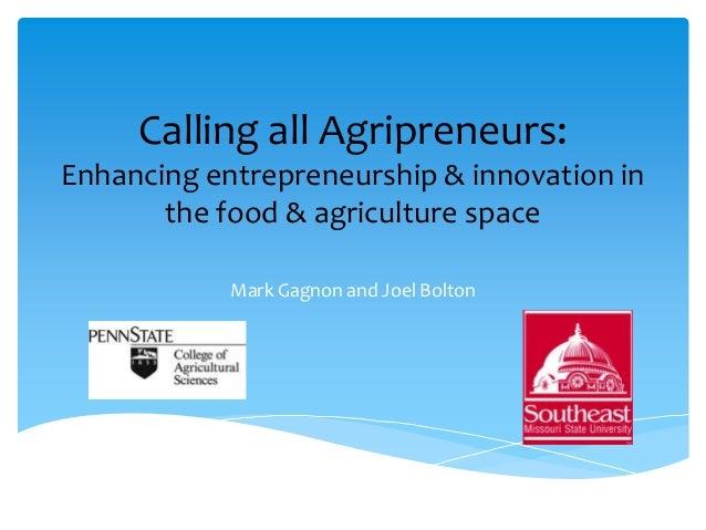 Calling all Agripreneurs:Enhancing entrepreneurship & innovation in       the food & agriculture space            Mark Gag...