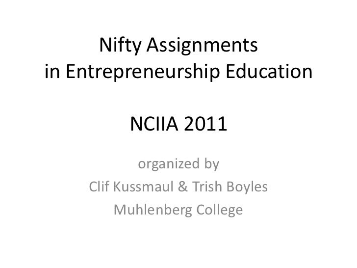 Nifty Assignmentsin Entrepreneurship EducationNCIIA 2011<br />organized by<br />Clif Kussmaul & Trish Boyles<br />Muhlenbe...