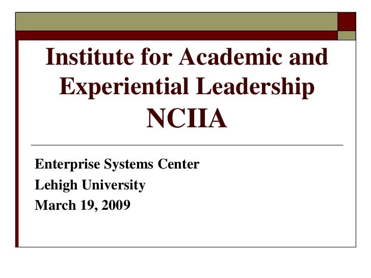 Institute for Academic and   Experiential Leadership                 NCIIA Enterprise Systems Center Lehigh University Mar...