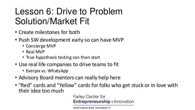 Lesson 6: Drive to Problem Solution/Market Fit • Create milestones for both • Push SW development early so can have MVP • ...